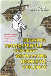 Hearing Young People Talk About Witnessing Domestic Violence: Exploring Feelings, Coping Strategies  - Collis, Susan