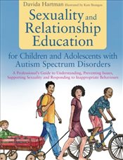 Sexuality and Relationship Education for Children and Adolescents With Autism Spectrum Disorders - Hartman, Davida