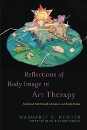 Reflections of Body Image in Art Therapy: Exploring Self Through Metaphor and Multi-Media - Hunter, Margaret R.