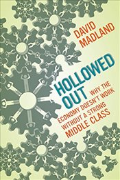 Hollowed Out : Why the Economy Doesnt Work Without a Strong Middle Class - Madland, David