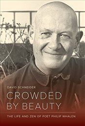 Crowded by Beauty : The Life and Zen of Poet Philip Whalen - Schneider, David