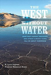 West Without Water : What Past Floods, Droughts, and Other Climatic Clues Tell Us About Tomorrow - Ingram, Lynn