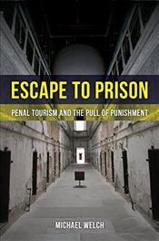 Escape to Prison : Penal Tourism and the Pull of Punishment - Welch, Michael Francis