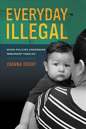 Everyday Illegal : When Policies Undermine Immigrant Families - Dreby, Joanna