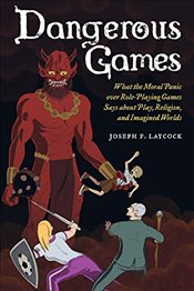 Dangerous Games: What the Moral Panic Over Role-Playing Games Says About Play, Religion, and Imagine - Laycock, Joseph P