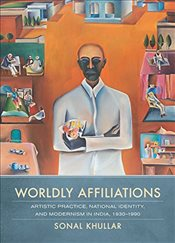 Worldly Affiliations : Artistic Practice, National Identity, and Modernism in India, 1930--1990 - Khullar, Sonal
