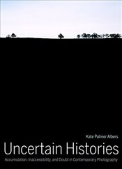 Uncertain Histories : Accumulation, Inaccessibility, and Doubt in Contemporary Photography - Albers, Kate Palmer