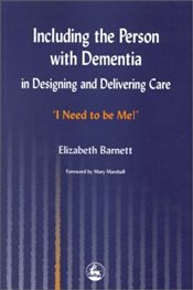 Including the Person with Dementia in Designing and Delivering Care: I Need to Be Me! - Barnett, Elizabeth