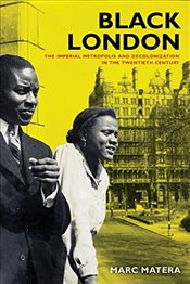 Black London : The Imperial Metropolis and Decolonization in the Twentieth Century  - Matera, Marc