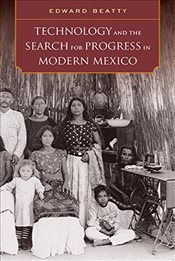 Technology and the Search for Progress in Modern Mexico - Beatty, Edward