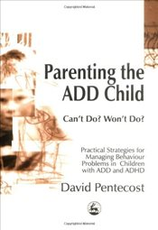 Parenting the ADD Child: Cant Do? Wont Do? Practical Strategies for Managing Behaviour Problems in - Pentecost, David