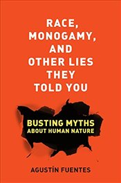 Race, Monogamy, and Other Lies They Told You : Busting Myths About Human Nature - Fuentes, Agustin