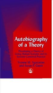 Autobiography of a Theory: Developing a Theory of Living Human Systems and its Systems-Centered Prac - Agazarian, Yvonne M.