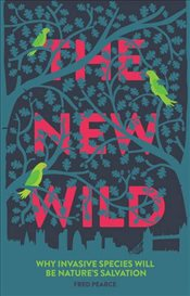 New Wild : Why Invasive Species Will be Natures Salvation - Pearce, Fred