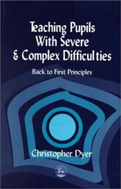 Teaching Pupils with Severe and Complex Difficulties: Back to First Principles - Dyer, Christopher