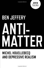 Anti-Matter : Michel Houellebecq and Depressive Realism - Jeffery, Ben