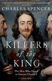 Killers of the King : The Men Who Dared to Execute Charles I - Spencer, Charles