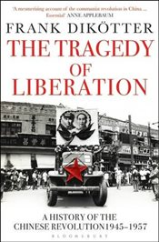 Tragedy of Liberation : A History of the Chinese Revolution 1945-1957   - Dikötter, Frank