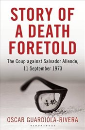 Story of a Death Foretold: Pinochet, the CIA and the Coup against Salvador Allende, 11 September 197 - Guardiola-Rivera, Oscar