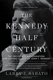 Kennedy Half-Century : The Presidency, Assassination, and Lasting Legacy of John F. Kennedy - Sabato, Larry J.