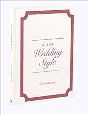 A to Z of Wedding Style   - Bethune, Kate