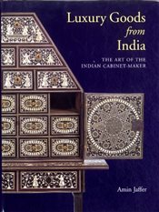Luxury Goods from India : The Art of the Indian Cabinet-maker - Jaffer, Amin