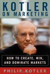 Kotler on Marketing: How To Create, Win, And Dominate Markets - Kotler, Philip