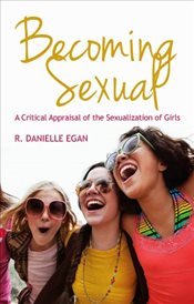 Becoming Sexual : A Critical Appraisal of the Sexualization of Girls - Egan, R. Danielle