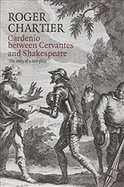 Cardenio Between Cervantes and Shakespeare : The Story of a Lost Play - Chartier, Roger