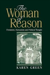 Woman of Reason : Feminism, Humanism and Political Thought - Green, Karen