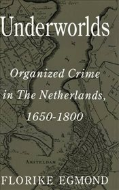 Underworlds : Organized Crime in the Netherlands, 1650-1800 - Egmond, Florike