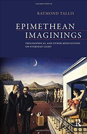 Epimethean Imaginings : Philosophical and Other Meditations on Everyday Light - Tallis, Raymond