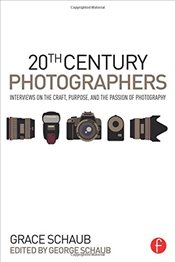 20th Century Photographers : Interviews on the Craft, Purpose, and the Passion of Photography - Schaub, George