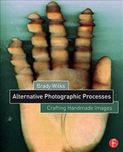 Alternative Photographic Processes : Crafting Handmade Images - Wilks, Brady