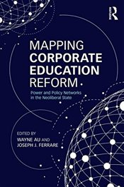 Mapping Corporate Education Reform : Power and Policy Networks in the Neoliberal State  - Au, Wayne