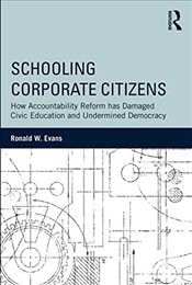 Schooling Corporate Citizens: How Accountability Reform has Damanged Civic Education and Undermined  - Evans, Ronald W.