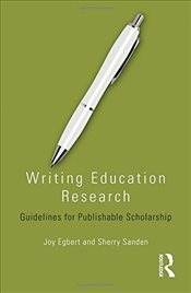 Writing Education Research: Guidelines for Publishable Scholarship - Egbert, Joy