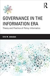 Governance in the Information Era : Theory and Practice of Policy Informatics - Johnston, Erik W.