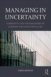 Managing in Uncertainty : The Complexity, Ambiguity and Paradox of Everyday Organizational Life - Mowles, Chris