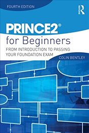 PRINCE2 For Beginners : From Introduction to Passing Your Foundation Exam - Bentley, Colin