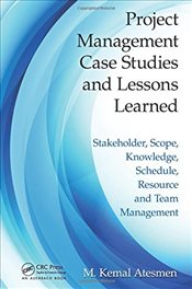 Project Management Case Studies and Lessons Learned: Stakeholder, Scope, Knowledge, Schedule, Resour - Atesmen, M. Kemal