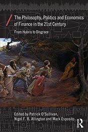 Philosophy, Politics and Economics of Finance in the 21st Century : From Hubris to Disgrace  - OSullivan, Patrick