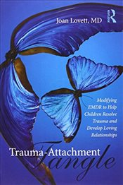 Trauma-Attachment Tangle: Modifying EMDR to Help Children Resolve Trauma and Develop Loving Relation - Lovett, Joan