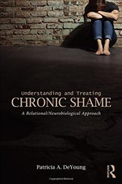 Understanding and Treating Chronic Shame : A Relational/Neurobiological Approach - DeYoung, Patricia A.