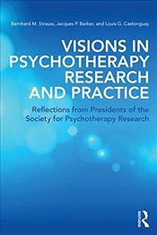 Visions in Psychotherapy Research and Practice: Reflections from Presidents of the Society for Psych - Strauss, Bernhard
