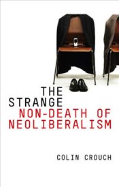 Strange Non-Death of Neo-Liberalism - Crouch, Colin