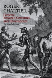 Cardenio Between Cervantes and Shakespeare: The Story of a Lost Play - Chartier, Roger