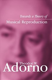 Towards a Theory of Musical Reproduction: Notes, a Draft and Two Schemata - Adorno, Theodor W.