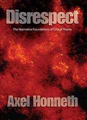 Disrespect: The Normative Foundations of Critical Theory - Honneth, Axel