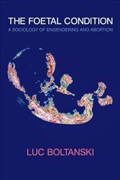 Foetal Condition: A Sociology of Engendering and Abortion - Boltanski, Luc